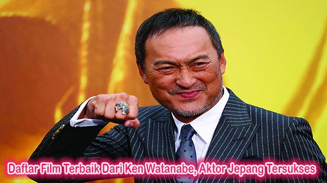 Daftar Film Terbaik Dari Ken Watanabe, Aktor Jepang Tersukses