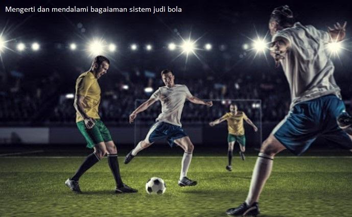 Mengerti dan mendalami bagaiaman sistem judi bola